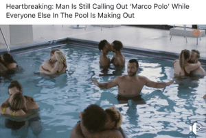 me irl: Heartbreaking: Man ls Still Calling Out 'Marco Polo' While  Everyone Else In The Pool Is Making Out me irl