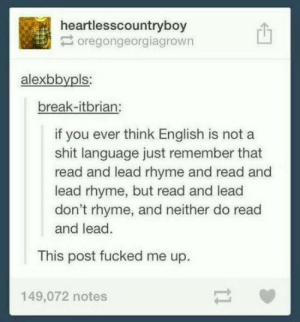 Shit, Break, and English: heartlesscountryboy  oregongeorgiagrown  alexbbypls  break-itbrian:  if you ever think English is not a  shit language just remember that  read and lead rhyme and read and  lead rhyme, but read and lead  don't rhyme, and neither do read  and lead.  This post fucked me up.  149,072 notes Its pronounced read not read