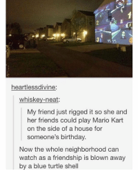Birthday, Friends, and Mario Kart: heartlessdivine:  whiskey-neat:  My friend just rigged it so she and  her friends could play Mario Kart  on the side of a house for  someone's birthday.  Now the whole neighborhood can  watch as a friendship is blown away  by a blue turtle shell mario kart solutions https://t.co/jOB3zw3VGB