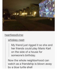 Birthday, Mario Kart, and Tumblr: heartlessdivine:  whiskey-neat:  My friend just rigged it so she and  her friends could play Mario Kart  on the side of a house for  someone's birthday.  Now the whole neighborhood can  watch as a friendship is blown away  by a blue turtle shell tag a wii buddy !! —THANKS 4 BEING NICE haHA. here's this
