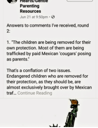 """Hearts/Gentle  Parenting  Resources  Jun 21 at 9:50pm.S  Answers to comments l've received, round  1. """"The children are being removed for their  own protection. Most of them are being  trafficked by paid Mexican 'cougars' posing  as parents.""""  That's a conflation of two issues  Endangered children who are removed for  their protection, as they should be, are  almost exclusively brought over by Mexican  traf... Continue Reading"""