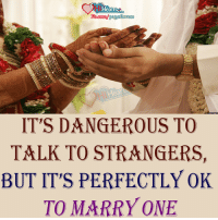 Indian Society Logic :/: Hearts  IT'S DANGEROUS TO  TALK TO STRANGERS,  BUT IT'S PERFECTLY OK  TO MARRY ONE Indian Society Logic :/