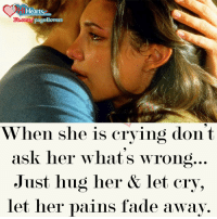Crying, Memes, and Faded: Hearts  Ypage4lovers  b.com  When she is crying dont  ask her what's wrong  Just hug her & let cry,  let her pains fade away. Just Hug Her ..