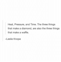 Leslie Knope, Memes, and Pressure: Heat, Pressure, and Time. The three things  that make a diamond, are also the three things  that make a waffle.  -Leslie Knope This is hilarious 😂 @loud