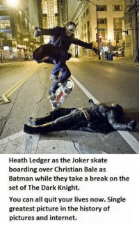 "Batman, Club, and Internet: Heath Ledger as the Joker skate  boarding over Christian Bale as  Batman while they take a break on the  set of The Dark Knight.  You can all quit your lives now. Single  greatest picture in the history of  pictures and internet. <p><a href=""http://laughoutloud-club.tumblr.com/post/171689195660/you-can-all-quit-your-lives-now"" class=""tumblr_blog"">laughoutloud-club</a>:</p>  <blockquote><p>You Can All Quit Your Lives Now</p></blockquote>"
