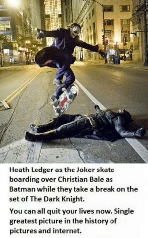 Batman, Club, and Internet: Heath Ledger as the Joker skate  boarding over Christian Bale as  Batman while they take a break on the  set of The Dark Knight.  You can all quit your lives now. Single  greatest picture in the history of  pictures and internet. laughoutloud-club:  You Can All Quit Your Lives Now