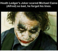 michael caine: Heath Ledger's Joker scared Michael Caine  (Alfred) so bad, he forgot his lines.