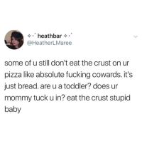 @heathermaree_: .heathbar  @HeatherLMaree  some of u still don't eat the crust on ur  pizza like absolute fucking cowards. it's  just bread. are u a toddler? does ur  mommy tuck u in? eat the crust stupid  baby @heathermaree_