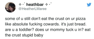 No: heathbar  @HeatherLMaree  some of u still don't eat the crust on ur pizza  like absolute fucking cowards. it's just bread.  are u a toddler? does ur mommy tuck u in? eat  the crust stupid baby No