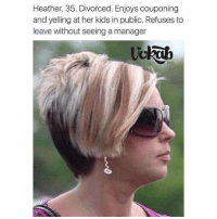 Heather, 35. Divorced. Enjoys couponing  and yelling at her kids in public. Refuses to  leave without seeing a manager HEATHER IS A CUNT