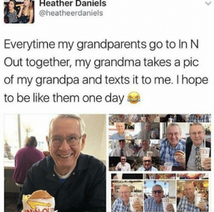 We all hope we can be like them.: Heather Daniels  @heatheerdaniels  Everytime my grandparents go to In N  Out together, my grandma takes a pic  of my grandpa and texts it to me. I hope  to be like them one day  NN-OU We all hope we can be like them.