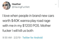 I like Heather. 😍😍😍: Heather  @HavingFunYett  I love when people in brand new cars  worth $40K wanna play road rage  with me in my $1200 POS. Mother  fucker l will kill us both  9:30 AM 2/2/19 Twitter for Android I like Heather. 😍😍😍