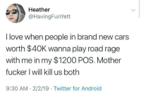 mother fucker: Heather  @HavingFunYett  I love when people in brand new cars  worth $40K wanna play road rage  with me in my $1200 POS. Mother  fucker I will kill us both  9:30 AM. 2/2/19 Twitter for Android