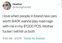 Nothing to lose..😩😂💀: Heather  @HavingFunYett  I love when people in brand new cars  worth $40K wanna play road rage  with me in my $1200 POS. Mother  fucker I will kill us both  9:30 AM-2/2/19 Twitter for Android Nothing to lose..😩😂💀
