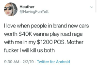 mother fucker: Heather  @HavingFunYett  I love when people in brand new cars  worth $40K wanna play road rage  with me in my $1200 POS. Mother  fucker l will kill us both  9:30 AM-2/2/19 Twitter for Android