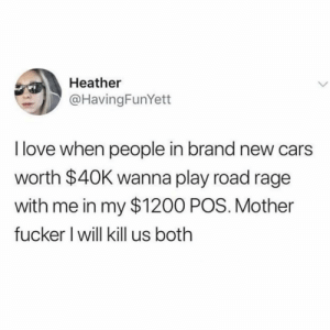 😂😂😂😂🤷🏾‍♂️🤷🏾‍♂️🤷🏾‍♂️: Heather  @HavingFunYett  I love when people in brand new cars  worth $40K wanna play road rage  with me in my $1200 POS. Mother  fucker I will kill us both 😂😂😂😂🤷🏾‍♂️🤷🏾‍♂️🤷🏾‍♂️