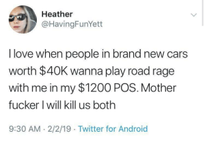 She makes a good point.: Heather  @HavingFunYett  I love when people in brand new cars  worth $40K wanna play road rage  with me in my $1200 POS. Mother  fucker l will kill us both  9:30 AM 2/2/19 Twitter for Android She makes a good point.