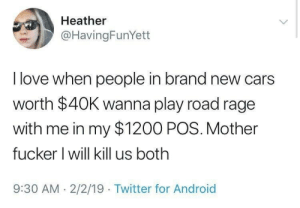 meirl by keyhan MORE MEMES: Heather  @HavingFunYett  I love when people in brand new cars  worth $40K wanna play road rage  with me in my $1200 POS. Mother  fucker I will kill us both  9:30 AM 2/2/19 Twitter for Android meirl by keyhan MORE MEMES