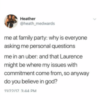 Family, God, and Party: Heather  @heath_medwards  me at family party: why is everyone  asking me personal questions  me in an uber: and that Laurence  might be where my issues with  commitment come from, so anyway  do you believe in god?  11/22/17 3:44 PM