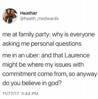 Family, God, and Memes: Heather  @heath_medwards  me at family party: why is everyone  asking me personal questions  me in an uber: and that Laurence  might be where my issues with  commitment come from, so anyway  do you believe in god?  11/22/17 3:44 PM Tag a friend