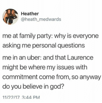 Family, God, and Memes: Heather  @heath_medwards  me at family party: why is everyone  asking me personal questions  me in an uber: and that Laurence  might be where my issues with  commitment come from, so anyway  do you believe in god?  11/22/17 3:44 PM Lyft or uber?