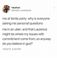 Family, God, and Memes: Heather  @heath_medwards  me at family party: why is everyone  asking me personal questions  me in an uber: and that Laurence  might be where my issues with  commitment come from, so anyway  do you believe in god?  11/22/17, 3:44 PM Follow @kalesaladquotes for the best in text posts every day