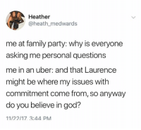 Family, God, and Party: Heather  @heath_medwards  me at family party: why is everyone  asking me personal questions  me in an uber: and that Laurence  might be where my issues with  commitment come from, so anyway  do you believe in god?  11/22/17 3:44 PM Don't follow @god if you're easily offended