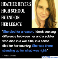 """Precisely!  SHARE if you Agree and Don't forget to LIKE Us, Proud Democrat!: HEATHER HEYER'S  HIGH SCHOOL  FRIEND ON  HER LEGACY:  She died for a reason. I don't see any  difference betbween her and a soldier  who died in a war. She, in a sense  died for her country. She was there  standing up for what was right.""""  Felicia Correa  PROUD DEMOCRAT Precisely!  SHARE if you Agree and Don't forget to LIKE Us, Proud Democrat!"""