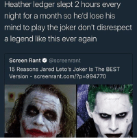 Who do you think is the better Joker?: Heather ledger slept 2 hours every  night for a month so he'd lose his  mind to play the joker don't disrespect  a legend like this ever again  Screen Rant @screenrant  Screen Rant. @screenrant  15 Reasons Jared Leto's Joker Is The BEST  Version-screenrant.com/?p=994770 Who do you think is the better Joker?