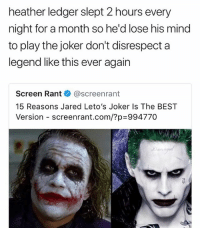 Joker, Memes, and True: heather ledger slept 2 hours every  night for a month so he'd lose his mind  to play the joker don't disrespect a  legend like this ever again  Screen Rant @screenrant  15 Reasons Jared Leto's Joker Is The BEST  Version-screenrant.com/?p=994770 True or not?