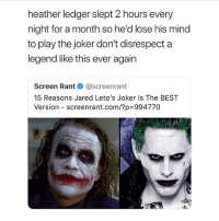 Follow @BatmansGram for the best DC & Batman posts. He's accepting next 100 followers 💯: heather ledger slept 2 hours every  night for a month so he'd lose his mind  to play the joker don't disrespect a  legend like this ever again  Screen Rant@screenrant  15 Reasons Jared Leto's Joker Is The BEST  Version-screenrant.com/?p=994770 Follow @BatmansGram for the best DC & Batman posts. He's accepting next 100 followers 💯