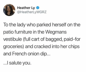 We should all be brave enough to live our best lives.  (via Twitter.com/HeatherLyWGRZ): Heather Ly  @HeatherLyWGRZ  To the lady who parked herself on the  patio furniture in the Wegmans  vestibule (full cart of bagged, paid-for  groceries) and cracked into her chips  and French onion dip...  I salute you. We should all be brave enough to live our best lives.  (via Twitter.com/HeatherLyWGRZ)