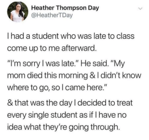 "Sorry, World, and Mom: Heather Thompson Day  @HeatherTDay  I had a student who was late to class  come up to me afterward  ""I'm sorry l was late."" He said. ""My  mom died this morning & I didn't know  where to go, so l came here.""  & that was the day l decided to treat  every single student as if I have no  idea what they're going through. Everyone in the world is going through something. So let's all be kind to each other!"