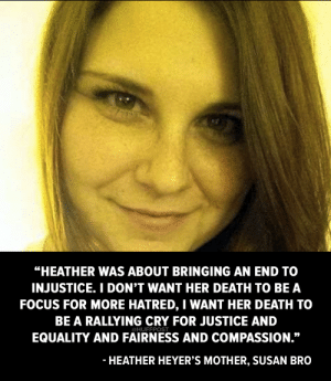 """Tumblr, Blog, and Death: HEATHER WAS ABOUT BRINGING AN END TO  INJUSTICE. I DON'T WANT HER DEATH TO BE A  FOCUS FOR MORE HATRED, I WANT HER DEATH TO  BE A RALLYING CRY FOR JUSTICE AND  EQUALITY AND FAIRNESS AND COMPASSION.""""  @HUFFPOST  HEATHER HEYER'S MOTHER, SUSAN BRO huffpost:  Mother of Charlottesville victim Heather Heyer: """"I'm proud of what she did."""""""