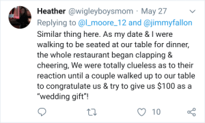 """In response to a post about a prom couple being mistaken for a bride and groom: Heather @wigleyboysmom May 27  Replying to @lLmoore_12 and @jimmyfallon  Similar thing here. As my date & I were  walking to be seated at our table for dinner,  the whole restaurant began clapping &  cheering, We were totally clueless as to their  reaction untila couple walked up to our table  to congratulate us & try to give us $100 as a  """"wedding gift""""!  10 In response to a post about a prom couple being mistaken for a bride and groom"""