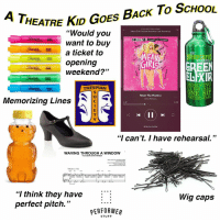 "#theatrekidmemes #theatre #acting #thespians: HEATRE KID GOES BAcK To ScHoOL  ""Would you  want to buy  a ticket to  opening  weekend?""  Mean Girls (Original Broadway Cast Recording)  OR)  MEA  WIZARD  53  ELEXIR  MORNING  URE-ALL  ONE SIP  THESPIAN  Meet The Plastics  Grey Henson  EVER  Memorizing Lines  1:42  2:36  SM  18 Devices Available  ""I can't. I have rehearsal.""  WAVING THROUGHIA WINDOW  AC# DS  ""I think they have :  perfect pitch.""  Wig caps  PERFORMER  STUFF #theatrekidmemes #theatre #acting #thespians"