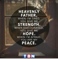 "Memes, Hope, and Mind: HEAVENLY  FATHER  WHEN I'M TIRED,  YOU GIVE ME  STRENGTH  WHEN DISCOURAGED.  YOU GIVE ME  HOPE.  WHEN I'M AFRAID  YOU ARE MY  PEACE.  T BN ""You will keep him in perfect peace, whose mind is stayed on You, because he trusts in You."" Isaiah 26:3"