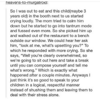 """Being Alone, Children, and Crying: heavens-to-murgatrola:  So I was out to eat and this child(maybe 3  years old) in the booth next to us started  crying loudly. The mom tried to calm him  down but he started to go into tantrum mode  and fussed even more. So she picked him up  and walked out of the restaurant to a bench  outside our window. We could hear her ask  him, """"look at me, what's upsetting you?"""" To  which he responded with more crying. So she  says, """"Well you're clearly overwhelmed, so  we're going to sit out here and take a break  until you can compose yourself and tell me  what's wrong."""" Which is exactly what  happened after a couple minutes. Anyways l  just think it's so good to speak to your  children in a logical, respectful manner  instead of shushing them and leaving them to  deal with their stress alone. This is how I hope to help my kids through their problems funnyfriday funnytumblr tumblr funny tumblrtextpost funnytumblrtextpost funny haha humor hilarious"""
