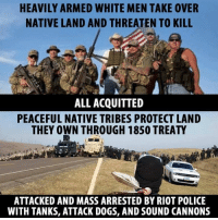 riot: HEAVILY ARMED WHITE MEN TAKE 0VER  NATIVE LAND AND THREATEN TO KILL  ALL ACQUITTED  PEACEFUL NATIVE TRIBES PROTECT LAND  THEY OWN THROUGH 1850 TREATY  ATTACKED AND MASS ARRESTED BY RIOT POLICE  WITH TANKS, ATTACK DOGS, AND SOUND CANNONS