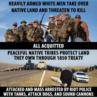 riot: HEAVILY ARMED WHITE MEN TAKE OVER  NATIVE LAND AND THREATEN TO KILL  ALL ACQUITTED  PEACEFUL NATIVE TRIBES PROTECT LAND  THEY OWN THROUGH 1850 TREATY  ATTACKED AND MASS ARRESTED BY RIOT POLICE  WITH TANKS, ATTACK DOGS, AND SOUND CANNONS