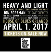 Have your tickets for #HEAVYANDLIGHT yet? concerts1.livenation.com/event/22005247A518831F?dma_id=351: HEAVY AND LIGHT  AN EVENING OF SONGS, CONVERSATION AND HOPE  JON FOREMAN  (OF SWITCHFOOT)  THE ROCKET SUMMER  ACOUSTIC)  PROPAGANDA  (SPOKEN WORD)  ZACH WILLIAMS  (OF THE LONE BELLOW) TONYA INGRAM  (SPOKEN WORD)  HOUSE OF BLUES ORLANDO  APRIL 1, 2017  TICKETS ON SALE NOW  TOO  WRITE  LOVE  ON HER  ARMS Have your tickets for #HEAVYANDLIGHT yet? concerts1.livenation.com/event/22005247A518831F?dma_id=351