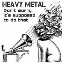 Don't worry it's supposed to do that!:): HEAVY METAL  Don't worry,  it's supposed  to do that. Don't worry it's supposed to do that!:)