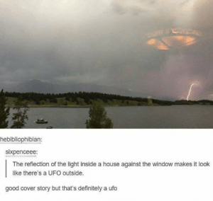 Dank, Definitely, and Memes: hebibliophibian:  sixpenceee:  The reflection of the light inside a house against the window makes it look  like there's a UFO outside.  good cover story but that's definitely a ufo *Area 51 intensifies* by elliott_AA MORE MEMES