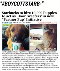 "BOYCOTTSTARBUCKS NO MORE PEOPLE 🐶🙌🏼 PartnerPupInitiative BaristaLife Starbucks: ""HEBOYCOTTSTARB-  Starbucks to hire 10,000 Puppies  to act as 'Door Greeters' in new  Partner Pup"" Initiative  BUSINESS  FEB 1 2017, 8:57PM PST  IG: a BARISTA LIFE  #BARISTALIFE  As #Boycott Starbucks began trending on social media following Starbucks  CEO, Howard Schultz's statement to hire 10,000 refugees, Starbucks issued a  rather unusual announcement in response. The coffee powerhouse will ""hire  10,000 puppies, of all breeds, to act as 'door greeters.' These doggos will not  be behind the counter, but will stay in custom-made Starbucks-Doghouses  located at the entrance of a majority of locations across the U.S. and will  receive free ""dairy/sugar free"" Pupaccinos if they are being a good boy  The ""Partner Pup"" initiative was designed to ease politial tensions as well as  to cheer up customers as they enter the store after the controversial Executive  order issued by President Trump earlier this week BOYCOTTSTARBUCKS NO MORE PEOPLE 🐶🙌🏼 PartnerPupInitiative BaristaLife Starbucks"