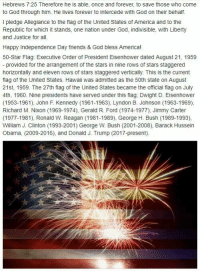 ~Ghost Rider: Hebrews 7:25 Therefore he is able, once and forever, to save those who come  to God through him. He lives forever to intercede with God on their behalf.  I pledge Allegiance to the flag of the United States of America and to the  Republic for which it stands, one nation under God, indivisible, with Liberty  and Justice for all.  Happy Independence Day friends & God bless America!  50-Star Flag: Executive Order of President Eisenhower dated August 21, 1959  provided for the arrangement of the stars in nine rows of stars staggered  horizontally and eleven rows of stars staggered vertically. This is the current  flag of the United States. Hawaii was admitted as the 50th state on August  21st, 1959. The 27th flag of the United States became the official flag on July  4th, 1960. Nine presidents have served under this flag,Dwight D. Eisenhower  (1953-1961), John F. Kennedy (1961-1963), Lyndon B. Johnson (1963-1969),  Richard M. Nixon (1969-1974), Gerald R. Ford (1974-1977), Jimmy Carter  (1977-1981), Ronald W. Reagan (1981-1989), George H. Bush (1989-1993),  William J. Clinton (1993-2001) George W. Bush (2001-2008), Barack Hussein  Obama, (2009-2016), and Donald J. Trump (2017-present) ~Ghost Rider