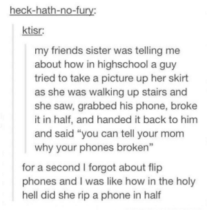 "From /r/thathappened to /r/thatcouldhavehappened: heck-hath-no-furv  ktisr:  my friends sister was telling me  about how in highschool a guy  tried to take a picture up her skirt  as she was walking up stairs and  she saw, grabbed his phone, broke  it in half, and handed it back to him  and said ""you can tell your mom  why your phones broken""  for a second I forgot about flip  phones and I was like how in the holy  hell did she rip a phone in half From /r/thathappened to /r/thatcouldhavehappened"