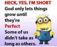 HAHAH! ...HB: HECK, YES, I'M SHORT  God only lets things  grow until  they're  Perfect  Some of us  didn't take as  long as others. HAHAH! ...HB