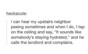 """Stay hydrated!: heckacute:  I can hear my upstairs neighbor  peeing sometimes and when I do, I tap  on the ceiling and say, """"It sounds like  somebody's staying hydrated,"""" and he  calls the landlord and complains. Stay hydrated!"""