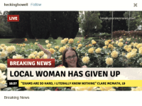 """News, Breaking News, and Live: heckinghowell Follow  LIVE  breakyourownnews.com  BREAKING NEWS  LOCAL WOMAN HAS GIVEN UP  16:57  """"EXAMS ARE SO HARD, I LITERALLY KNOW NOTHING"""" CLARE MCMATH, 19  Breaking News"""
