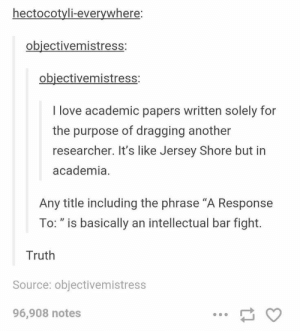 "Love, Jersey Shore, and Truth: hectocotyli-everywhere  obiectivemistress:  objectivemistress  I love academic papers written solely for  the purpose of dragging another  researcher. It's like Jersey Shore but in  academia.  Any title including the phrase ""A Response  To: ""is basically an intellectual bar fight.  Truth  Source: objectivemistress  96,908 notes Scientist bar fight"